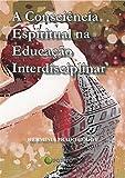 A Consciencia Espiritual na Educacao Interdisciplinar (Portuguese Edition)