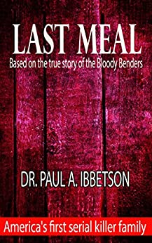 Last Meal: Based on the true story of the Bloody Benders by [Ibbetson, Paul]