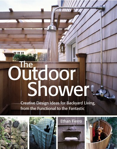The Outdoor Shower: Creative design ideas for backyard living, from the functional to the fantastic (Renovation Backyard Ideas)