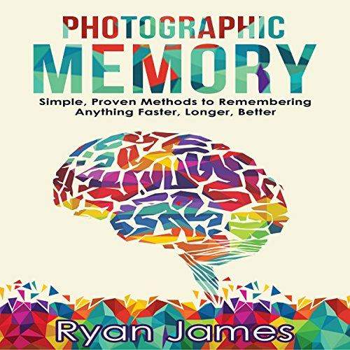 Photographic Memory: Simple, Proven Methods to Remembering Anything Faster, Longer, Better: Accelerated Learning Series, Book 1