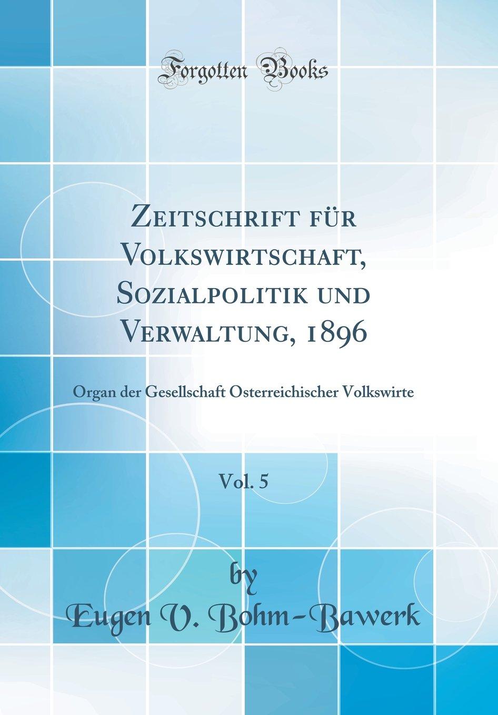 Zeitschrift Für Volkswirtschaft, Sozialpolitik Und Verwaltung, 1896, Vol. 5: Organ Der Gesellschaft Österreichischer Volkswirte (Classic Reprint) (German Edition) ebook