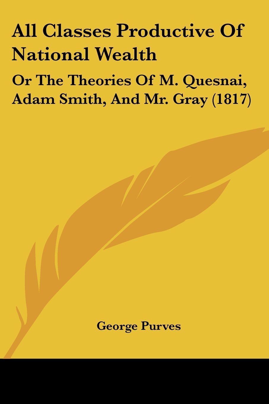 Download All Classes Productive Of National Wealth: Or The Theories Of M. Quesnai, Adam Smith, And Mr. Gray (1817) PDF