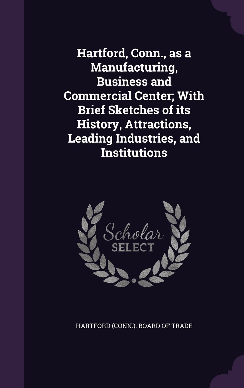 Hartford, Conn., as a Manufacturing, Business and Commercial Center; With Brief Sketches of its History, Attractions, Leading Industries, and Institutions ebook