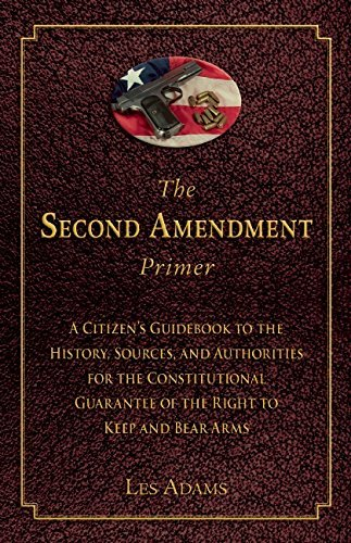 - The Second Amendment Primer: A Citizen's Guidebook to the History, Sources, and Authorities for the Constitutional Guarantee of the Right to Keep and Bear Arms by Les Adams (2015-06-16)