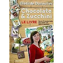 Chocolate & Zucchini : Le Livre: Plus de 75 recettes pour cuisiner sain, raffiné et gourmand (French Edition)