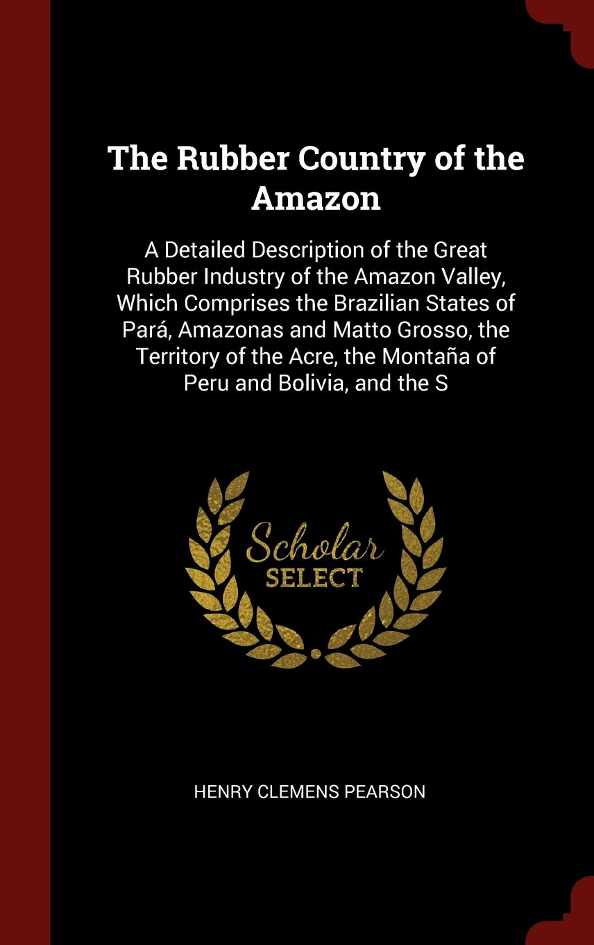 The Rubber Country of the Amazon: A Detailed Description of the Great Rubber Industry of the Amazon Valley, Which Comprises the Brazilian States of ... the Montaña of Peru and Bolivia, and the S