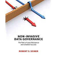 Non-Invasive Data Governance: The Path of Least Resistance & Greatest Success: The Path of Least Resistance and Greatest…