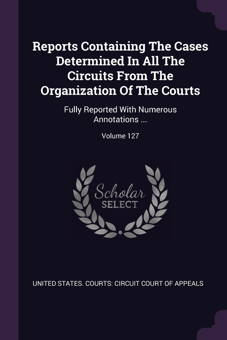 Read Online Reports Containing The Cases Determined In All The Circuits From The Organization Of The Courts: Fully Reported With Numerous Annotations ...; Volume 127 ebook