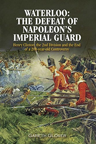 Waterloo: The Defeat of Napoleon's Imperial Guard: Henry Clinton, the 2nd Division and the End of a 200-year Old Controversy (Gunpowder Imperial)