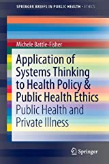 Application of Systems Thinking to Health Policy & Public Health Ethics: Public Health and Private Illness (SpringerBriefs in Public Health) Paperback