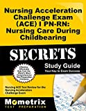 Nursing Acceleration Challenge Exam (ACE) I PN-RN: Nursing Care During Childbearing Secrets Study Guide: Nursing ACE Test Review for the Nursing Acceleration Challenge Exam