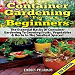 Container Gardening for Beginners, 2nd Edition: The Essential Basics of Container Gardening to Growing Fruits, Vegetables, & Herbs in the Smallest Spaces! | Lindsey Pylarinos