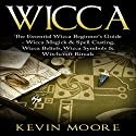 Wicca: The Essential Wicca Beginner's Guide - Wicca Magick & Spell Casting, Wicca Beliefs, Wicca Symbols & Witchcraft Rituals Audiobook by Kevin Moore Narrated by Paul Brion