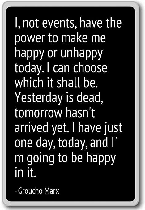 I, not events, have the power to make me happy    - Groucho Marx