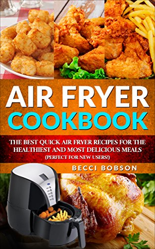 Air Fryer Cookbook: The Best Quick Air Fryer Recipes for the Healthiest and most delicious meals. (Perfect for new users) (Air Fryer Cookbook, Air Fryer ... Recipes Book, air fryer recipes cookbook) by Becci Bobson