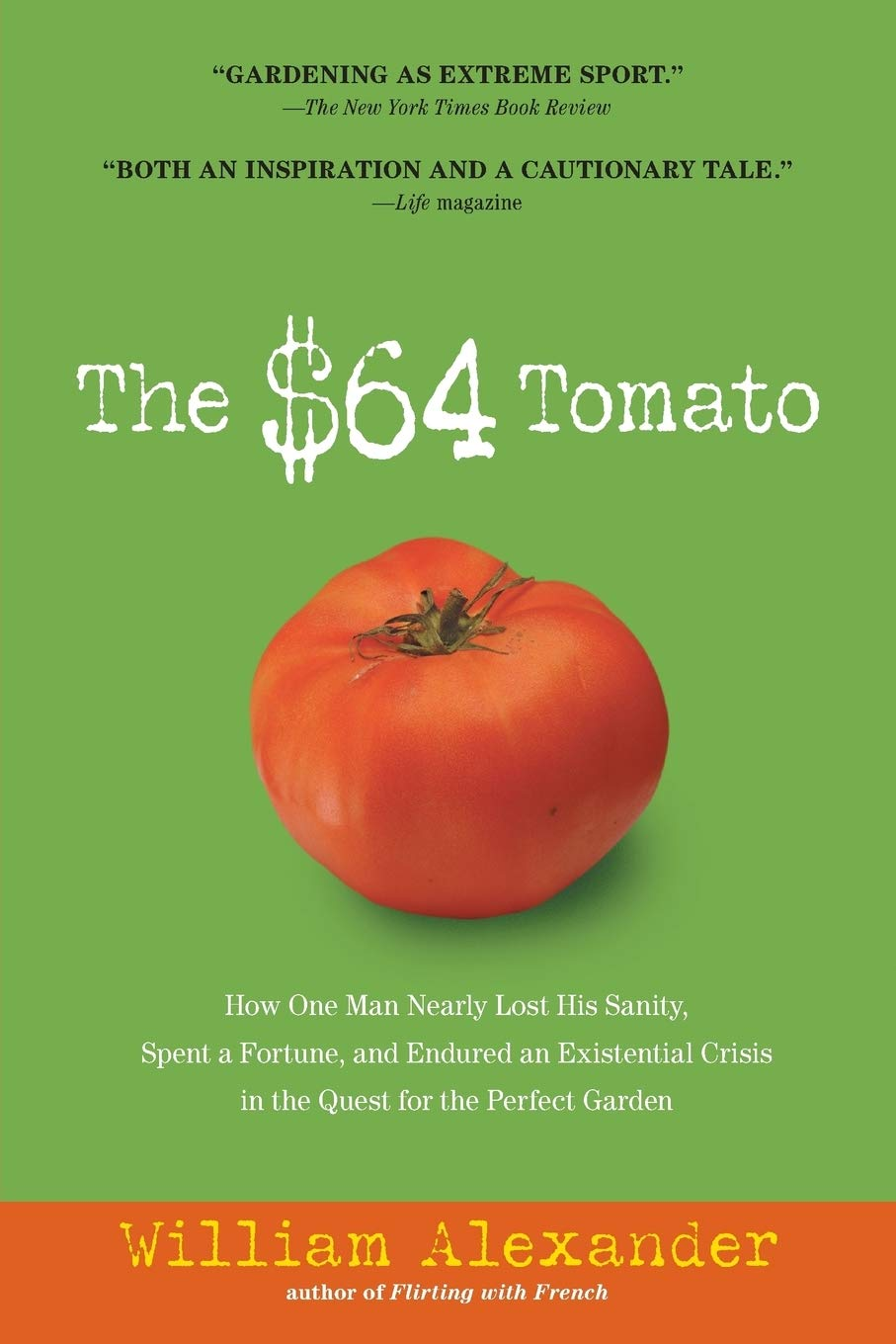 The 64 Tomato How One Man Nearly Lost His Sanity Spent A Fortune And Endured An Existential Crisis In The Quest For The Perfect Garden Alexander William 0019628725578 Amazon Com Books