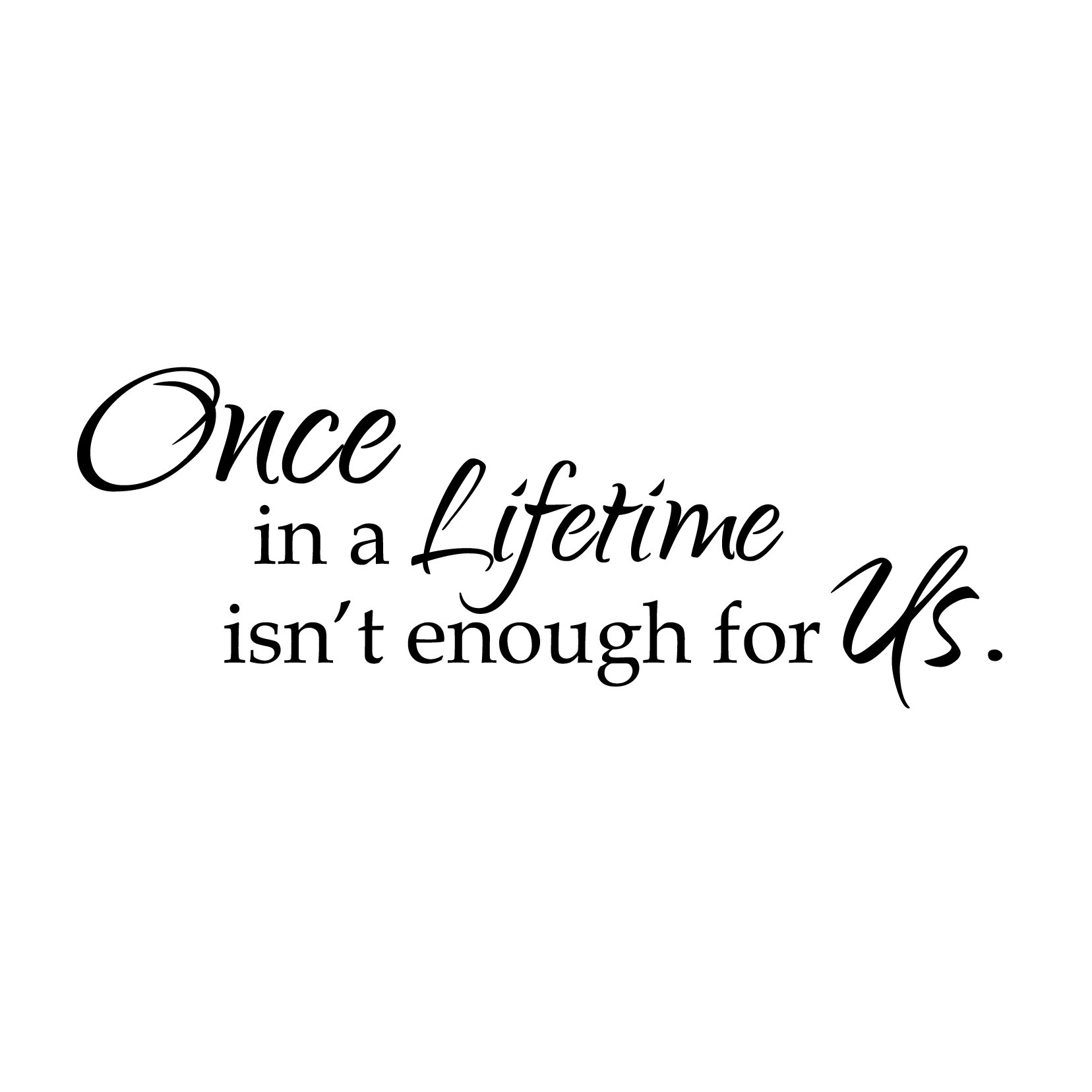 Once In A Lifetime Wall Quote - Horizontal - Vinyl Wall Art Decal for Homes, Offices, Kids Rooms, Nurseries, Schools, High Schools, Colleges, Universities, Interior Designers, Architects, Remodelers