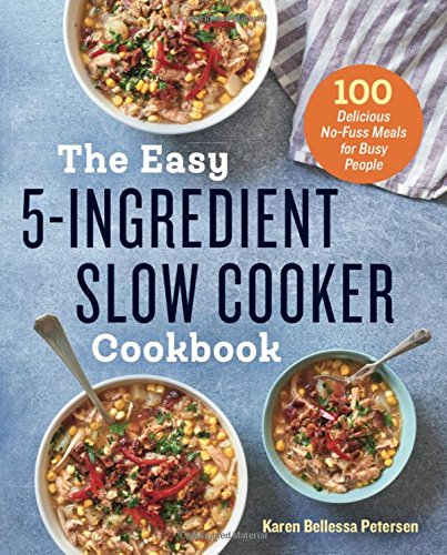 The Easy 5-Ingredient Slow Cooker Cookbook: 100 Delicious No-Fuss Meals for Busy People by Karen Bellessa Petersen