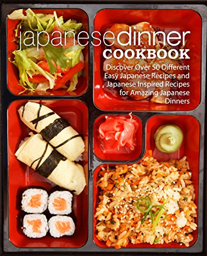 Japanese Dinner Cookbook: Discover Over 50 Different Easy Japanese Recipes and Japanese Inspired Recipes for Amazing Japanese Dinners (2nd Edition) by BookSumo Press