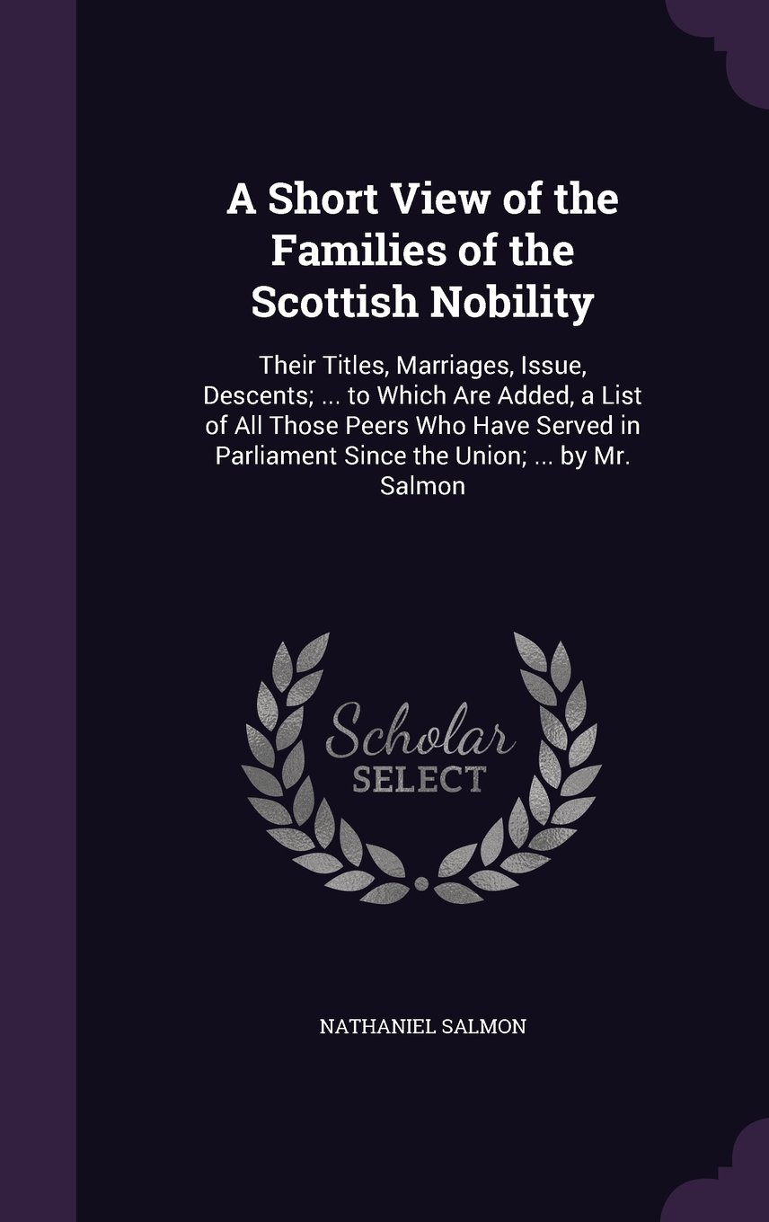 Read Online A Short View of the Families of the Scottish Nobility: Their Titles, Marriages, Issue, Descents; ... to Which Are Added, a List of All Those Peers Who ... Parliament Since the Union; ... by Mr. Salmon pdf