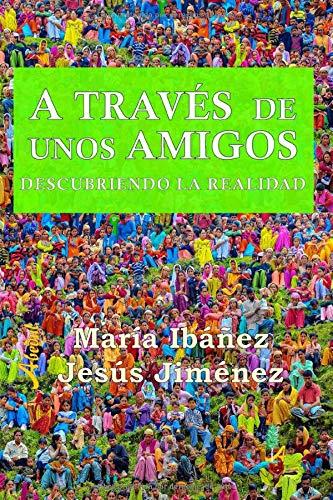 A TRAVÉS DE UNOS AMIGOS: Descubriendo la realidad: Amazon.es: y Jesús Jimenez, María Ibañez: Libros