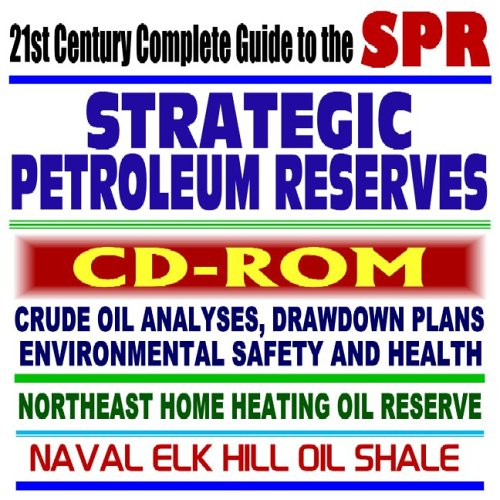 21st Century Complete Guide to the Strategic Petroleum Reserve (SPR):  Crude Oil Analyses, Drawdown Plans, Northeast Home Heating Oil Reserve, Naval Elk Hill, Safety and Health (CD-ROM)