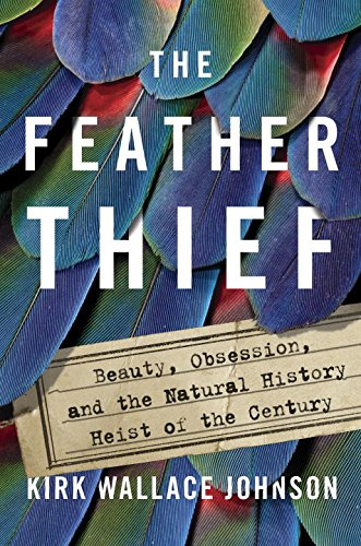 Book Cover: The Feather Thief: Beauty, Obsession, and the Natural History Heist of the Century