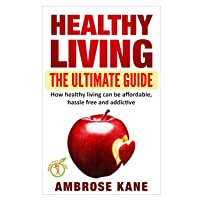 Healthy Living: The Ultimate Guide: How Healthy Living Can Be Affordable, Hassle...