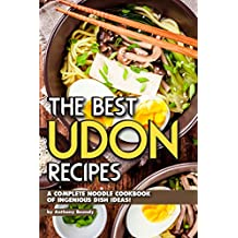 The Best Udon Recipes: A Complete Noodle Cookbook of Ingenious Dish Ideas!