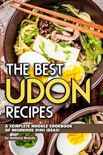 The Best Udon Recipes: A Complete Noodle Cookbook of Ingenious Dish Ideas! by Anthony Boundy