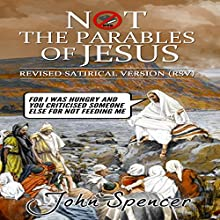 Not the Parables of Jesus: Revised Satirical Version: Not the Bible Audiobook by John Spencer Narrated by John Spencer