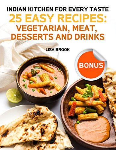 Indian Kitchen for Every Taste. 25 Easy Recipes: Vegetarian, Meat, Desserts and Drinks by Lisa Brook