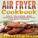Air Fryer Cookbook: Easy, Delicious, and Healthy Air Fryer Recipes for Busy People Audiobook by Savannah Gibbs Narrated by Leigh Ashman