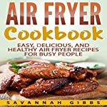 Air Fryer Cookbook: Easy, Delicious, and Healthy Air Fryer Recipes for Busy People | Savannah Gibbs