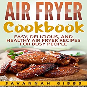 Air Fryer Cookbook: Easy, Delicious, and Healthy Air Fryer Recipes for Busy People Audiobook