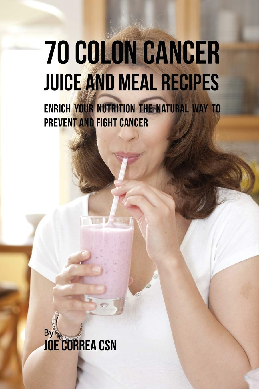 70 Colon Cancer Juice And Meal Recipes Enrich Your Nutrition The Natural Way To Prevent And Fight Cancer Correa Joe 9781635318135 Amazon Com Books