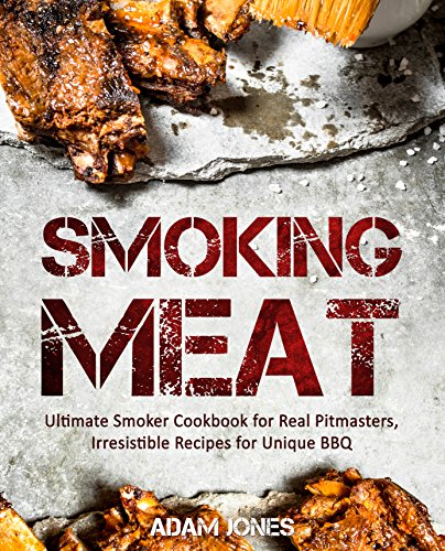 Smoking Meat: Ultimate Smoker Cookbook for Real Pitmasters, Irresistible Recipes for Unique BBQ: [Smoking Meat, Smoker Cookbook, Smoked Meat, Barbecue Cookbook, Smoker Guide, Smoking Meat Cookbook] by Adam Jones