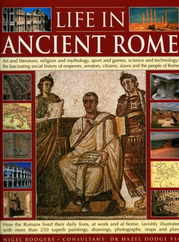 Life in Ancient Rome: Art And Literature, Religion And Mythology, Sport And Games, Science And Technology: The Fascinating Social History Of Senators, Slaves And The People Of Rome