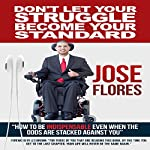 Don't Let Your Struggle Become Your Standard: How to Be Indispensable Even When the Odds Are Stacked Against You | Jose A Flores