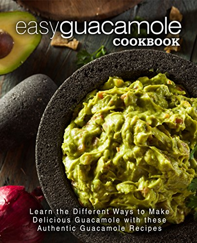 Easy Guacamole Cookbook: Learn the Different Ways to Make Delicious Guacamole with these Authentic Guacamole Recipes (2nd Edition) by [Press, BookSumo]