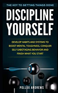 Discipline Yourself: Develop Habits and Systems to Boost Mental Toughness, Conquer Self-Sabotaging