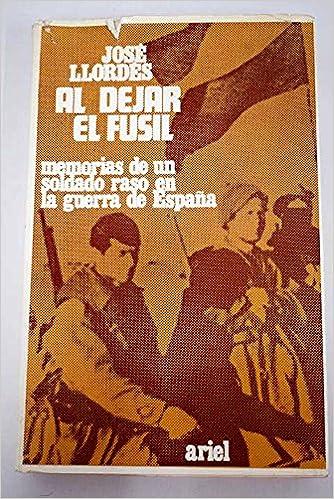A DEJAR EL FUSIL. Memorias de un soldado raso en la guerra de ...