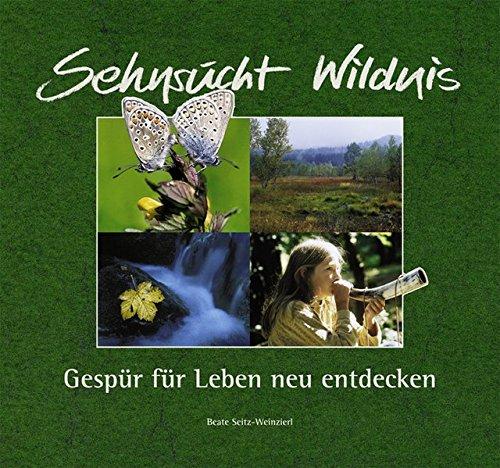 Sehnsucht Wildnis: Gespür für Leben neu entdecken Gebundenes Buch – 1. September 2002 Beate Seitz-Weinzierl Günter Moser Konrad Jäger Carl Amery