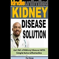 Kidney Disease Solution: Get Rid of Kidney Disease With Simple Natural Remedies