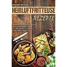 Heißluftfritteuse Rezepte Heißluftfritteuse Kochbuch Köstliche Rezepte für die Heißluftfriteuse zum Selbermachen (German Edition)