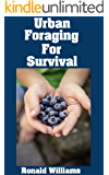 Urban Foraging For Survival: The Ultimate Beginner's Guide On How To Find and Eat Edible Plants In Your City