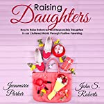 Raising Daughters: How to Raise Balanced and Responsible Daughters in Our Cluttered World Through Positive Parenting | Jean-Marie Parker,John S. Roberts
