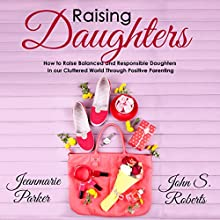 Raising Daughters: How to Raise Balanced and Responsible Daughters in Our Cluttered World Through Positive Parenting Audiobook by John S. Roberts, Jean-Marie Parker Narrated by Sean Posvistak