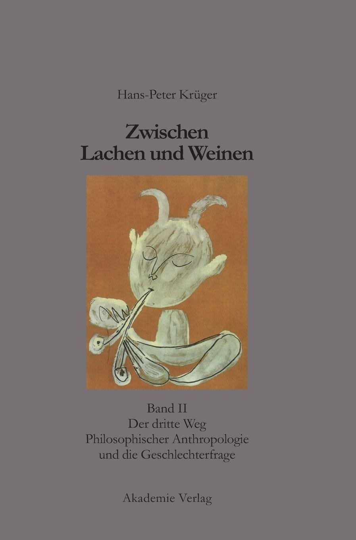 Hans-Peter Krüger: Zwischen Lachen und Weinen: Zwischen Lachen und Weinen, Bd.2, Der dritte Weg Philosophischer Anthropologie und die Geschlechterfrage