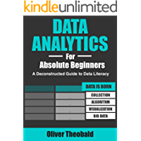 Data Analytics for Absolute Beginners: A Deconstructed Guide to Data Literacy: (Introduction to Data, Data Visualization, Business Intelligence & Machine Learning)